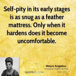 Maya Angelou - Self-pity in its early stages is as snug as a feather mattress. Only when it hardens does it become uncomfortable.