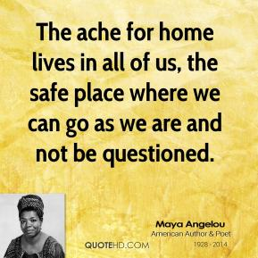 Maya Angelou - The ache for home lives in all of us, the safe place where we can go as we are and not be questioned.