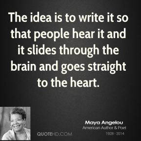 Maya Angelou - The idea is to write it so that people hear it and it slides through the brain and goes straight to the heart.
