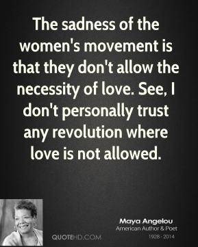 The sadness of the women's movement is that they don't allow the necessity of love. See, I don't personally trust any revolution where love is not allowed.