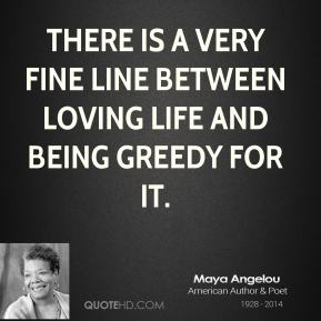 Maya Angelou - There is a very fine line between loving life and being greedy for it.