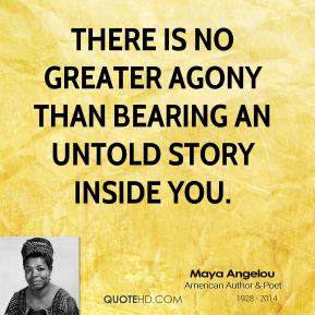 Maya Angelou - There is no greater agony than bearing an untold story inside you.