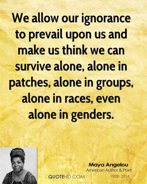 Maya Angelou - We allow our ignorance to prevail upon us and make us think we can survive alone, alone in patches, alone in groups, alone in races, even alone in genders.