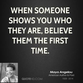 When someone shows you who they are, believe them the first time.