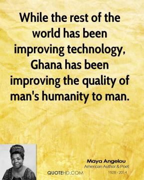 While the rest of the world has been improving technology, Ghana has been improving the quality of man's humanity to man.