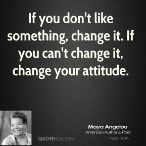 Maya Angelou - If you don't like something, change it. If you can't change it, change your attitude.