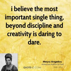 i believe the most important single thing, beyond discipline and creativity is daring to dare.