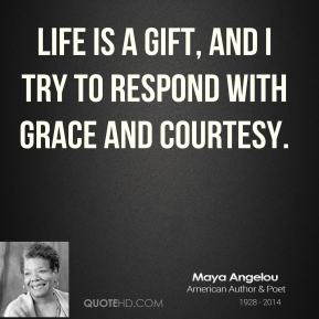Maya Angelou  - life is a gift, and i try to respond with grace and courtesy.