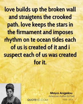 love builds up the broken wall and straigtens the crooked path. love keeps the stars in the firmament and imposes rhythm on te ocean tides each of us is created of it and i suspect each of us was created for it.