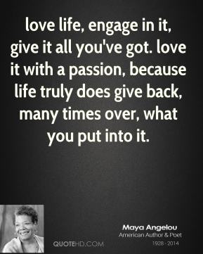 love life, engage in it, give it all you've got. love it with a passion, because life truly does give back, many times over, what you put into it.