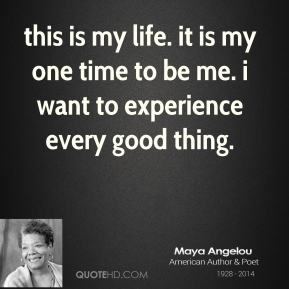 this is my life. it is my one time to be me. i want to experience every good thing.