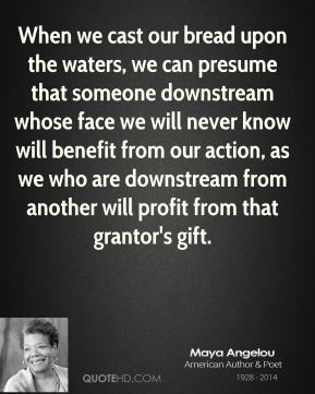 When we cast our bread upon the waters, we can presume that someone downstream whose face we will never know will benefit from our action, as we who are downstream from another will profit from that grantor's gift.