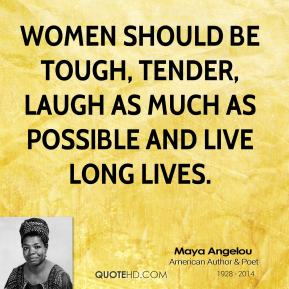 Maya Angelou  - women should be tough, tender, laugh as much as possible and live long lives.