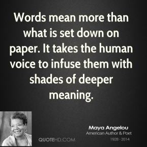 Maya Angelou  - Words mean more than what is set down on paper. It takes the human voice to infuse them with shades of deeper meaning.