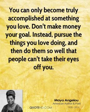 You can only become truly accomplished at something you love. Don't make money your goal. Instead, pursue the things you love doing, and then do them so well that people can't take their eyes off you.