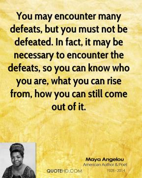 You may encounter many defeats, but you must not be defeated. In fact, it may be necessary to encounter the defeats, so you can know who you are, what you can rise from, how you can still come out of it.