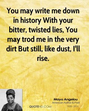 Maya Angelou  - You may write me down in history With your bitter, twisted lies, You may trod me in the very dirt But still, like dust, I'll rise.