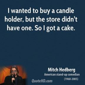 Mitch Hedberg - I wanted to buy a candle holder, but the store didn't have one. So I got a cake.