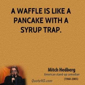 A waffle is like a pancake with a syrup trap.