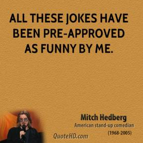 Mitch Hedberg - All these jokes have been pre-approved as funny by me.