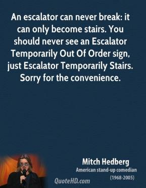 Mitch Hedberg - An escalator can never break: it can only become stairs. You should never see an Escalator Temporarily Out Of Order sign, just Escalator Temporarily Stairs. Sorry for the convenience.