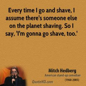 Mitch Hedberg - Every time I go and shave, I assume there's someone else on the planet shaving. So I say, 'I'm gonna go shave, too.'