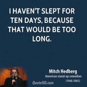 Mitch Hedberg - I haven't slept for ten days, because that would be too long.
