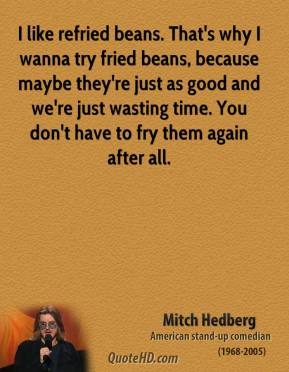 Mitch Hedberg - I like refried beans. That's why I wanna try fried beans, because maybe they're just as good and we're just wasting time. You don't have to fry them again after all.