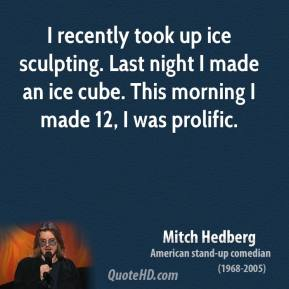 Mitch Hedberg - I recently took up ice sculpting. Last night I made an ice cube. This morning I made 12, I was prolific.