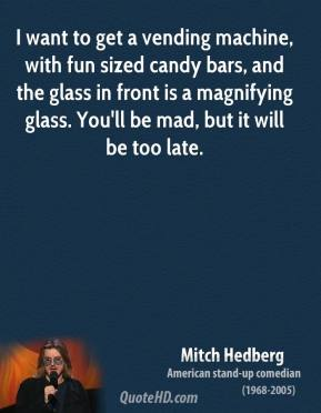 Mitch Hedberg - I want to get a vending machine, with fun sized candy bars, and the glass in front is a magnifying glass. You'll be mad, but it will be too late.
