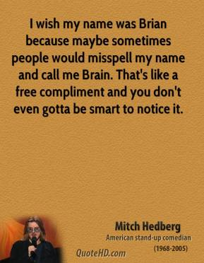 Mitch Hedberg - I wish my name was Brian because maybe sometimes people would misspell my name and call me Brain. That's like a free compliment and you don't even gotta be smart to notice it.