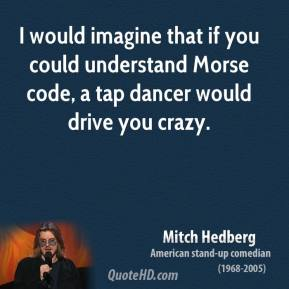 Mitch Hedberg - I would imagine that if you could understand Morse code, a tap dancer would drive you crazy.