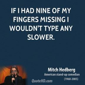 Mitch Hedberg - If I had nine of my fingers missing I wouldn't type any slower.