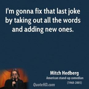 Mitch Hedberg - I'm gonna fix that last joke by taking out all the words and adding new ones.
