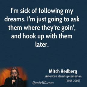 Mitch Hedberg - I'm sick of following my dreams. I'm just going to ask them where they're goin', and hook up with them later.