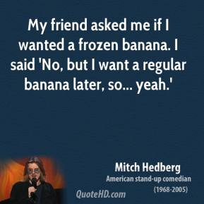 Mitch Hedberg - My friend asked me if I wanted a frozen banana. I said 'No, but I want a regular banana later, so... yeah.'