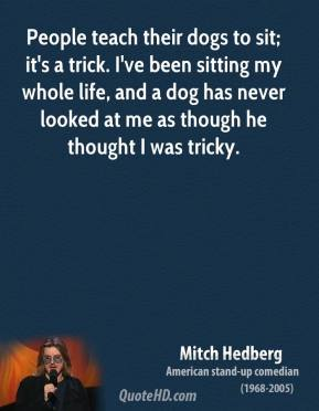 Mitch Hedberg - People teach their dogs to sit; it's a trick. I've been sitting my whole life, and a dog has never looked at me as though he thought I was tricky.