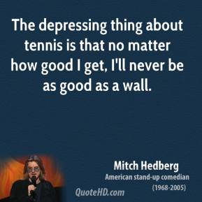 Mitch Hedberg - The depressing thing about tennis is that no matter how good I get, I'll never be as good as a wall.