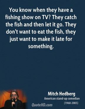 Mitch Hedberg - You know when they have a fishing show on TV? They catch the fish and then let it go. They don't want to eat the fish, they just want to make it late for something.