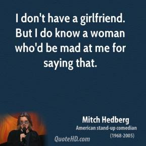 I don't have a girlfriend. But I do know a woman who'd be mad at me for saying that.