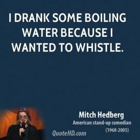 Mitch Hedberg - I drank some boiling water because I wanted to whistle.