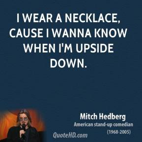 Mitch Hedberg - I wear a necklace, cause I wanna know when I'm upside down.