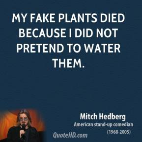 Mitch Hedberg - My fake plants died because I did not pretend to water them.