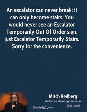 An escalator can never break: it can only become stairs. You would never see an Escalator Temporarily Out Of Order sign, just Escalator Temporarily Stairs. Sorry for the convenience.