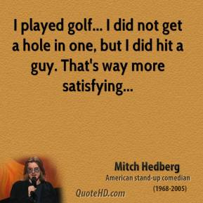 I played golf... I did not get a hole in one, but I did hit a guy. That's way more satisfying...