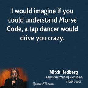 I would imagine if you could understand Morse Code, a tap dancer would drive you crazy.