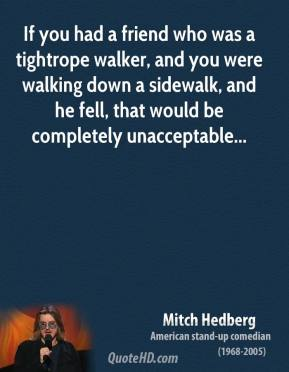 If you had a friend who was a tightrope walker, and you were walking down a sidewalk, and he fell, that would be completely unacceptable...