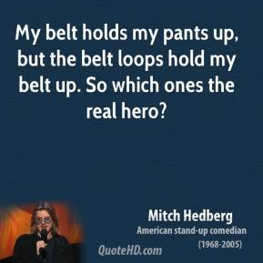 My belt holds my pants up, but the belt loops hold my belt up. So which ones the real hero?