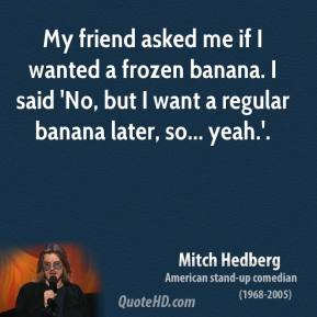 My friend asked me if I wanted a frozen banana. I said 'No, but I want a regular banana later, so... yeah.'.