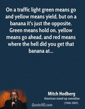 On a traffic light green means go and yellow means yield, but on a banana it's just the opposite. Green means hold on, yellow means go ahead, and red means where the hell did you get that banana at...